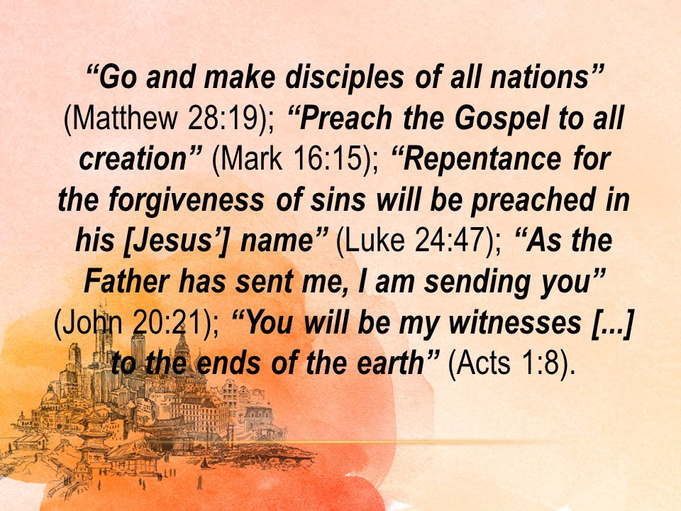 Go and make disciples of all nations (Matthew 28:19); Preach the Gospel to all creation (Mark 16:15); Repentance for the forgiveness of sins will be preached in his [Jesus'] name (Luke 24:47); As the Father has sent me, I am sending you (John 20:21); You will be my witnesses [...] to the ends of the earth (Acts 1:8).